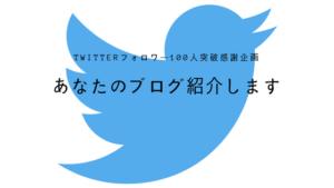 【Twitterフォロワー100人突破企画】あなたのブログをご紹介します