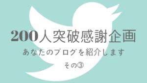 【Twitterフォロワー200人突破感謝企画】あなたのブログを紹介します その➂