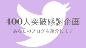 【Twitterフォロワー400人突破感謝企画】あなたのブログを紹介します