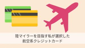 陸マイラーを目指す私が選択した航空系クレジットカード