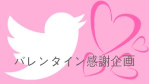 Twitterフォロワー900人目前 バレンタイン感謝企画実施中