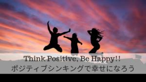 Think Positive, Be Happy!! ポジティブシンキングで幸せになろう