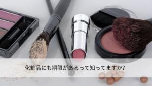 化粧品にも期限があるって知ってますか?