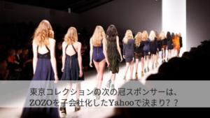 東京コレクションの次の冠スポンサーは、ZOZOを子会社化したYahooで決まり??