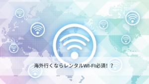 海外行くならレンタルWI-FI必須!?