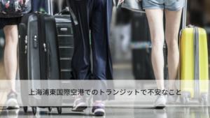 上海浦東(プドン)国際空港でのトランジット(乗り継ぎ)で不安なこと