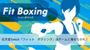 任天堂Switch『フィット ボクシング』はゲームと侮るなかれ!
