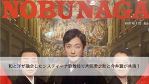 和と洋が融合したシスティーナ歌舞伎で片岡愛之助と今井翼が共演!