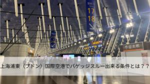 上海浦東(プドン)国際空港でバゲッジスルー出来る条件とは??